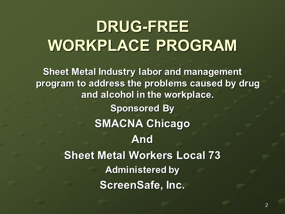2 DRUG-FREE WORKPLACE PROGRAM Sheet Metal Industry labor and management program to address the problems caused by drug and alcohol in the workplace.
