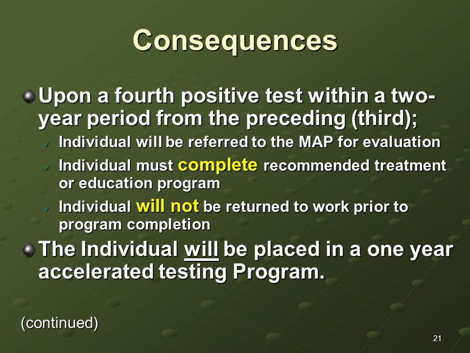 21Consequences Upon a fourth positive test within a two- year period from the preceding (third); Individual will be referred to the MAP for evaluation Individual will be referred to the MAP for evaluation Individual must complete recommended treatment or education program Individual must complete recommended treatment or education program Individual will not be returned to work prior to program completion Individual will not be returned to work prior to program completion The Individual will be placed in a one year accelerated testing Program.