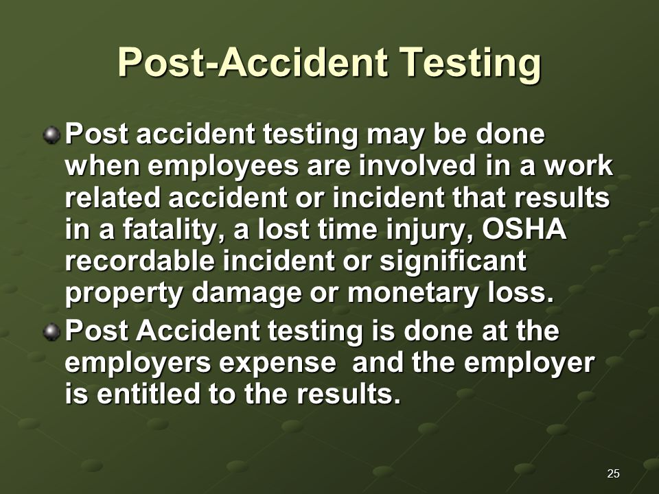 25 Post-Accident Testing Post accident testing may be done when employees are involved in a work related accident or incident that results in a fatality, a lost time injury, OSHA recordable incident or significant property damage or monetary loss.