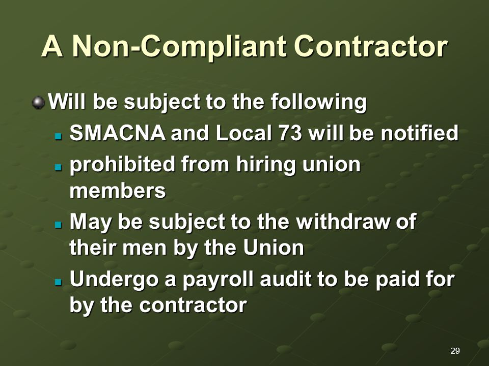 29 A Non-Compliant Contractor Will be subject to the following SMACNA and Local 73 will be notified SMACNA and Local 73 will be notified prohibited from hiring union members prohibited from hiring union members May be subject to the withdraw of their men by the Union May be subject to the withdraw of their men by the Union Undergo a payroll audit to be paid for by the contractor Undergo a payroll audit to be paid for by the contractor