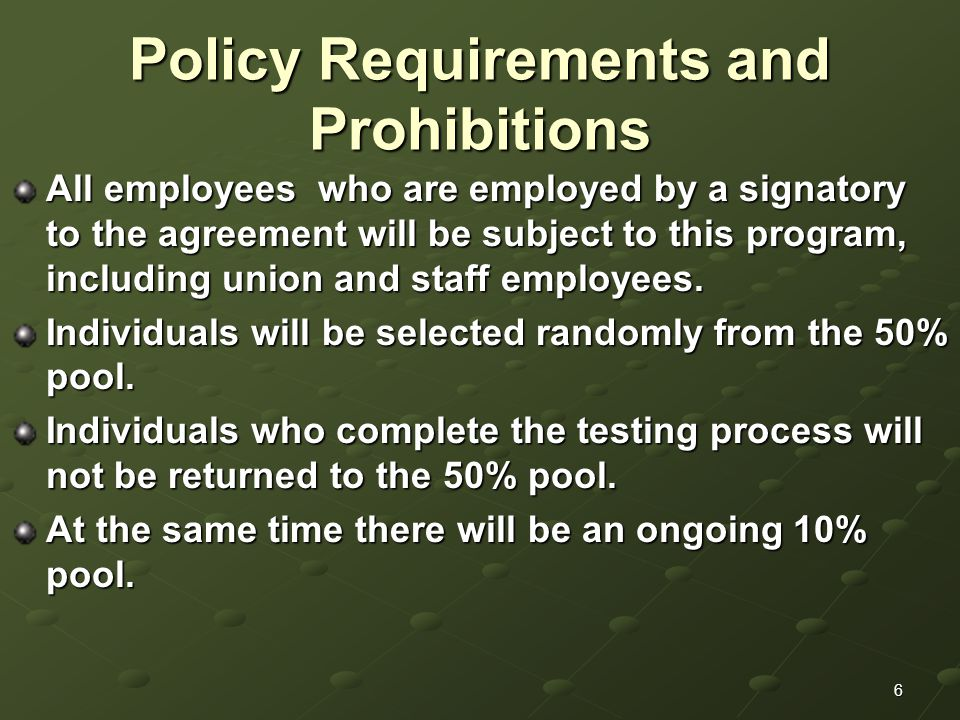 6 Policy Requirements and Prohibitions All employees who are employed by a signatory to the agreement will be subject to this program, including union and staff employees.