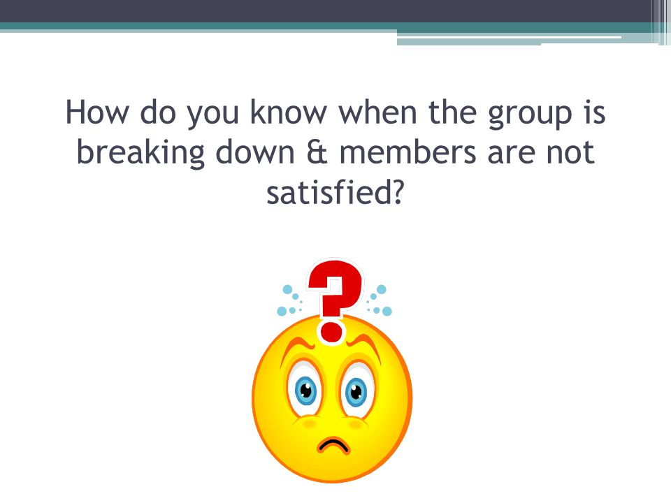 How do you know when the group is breaking down & members are not satisfied