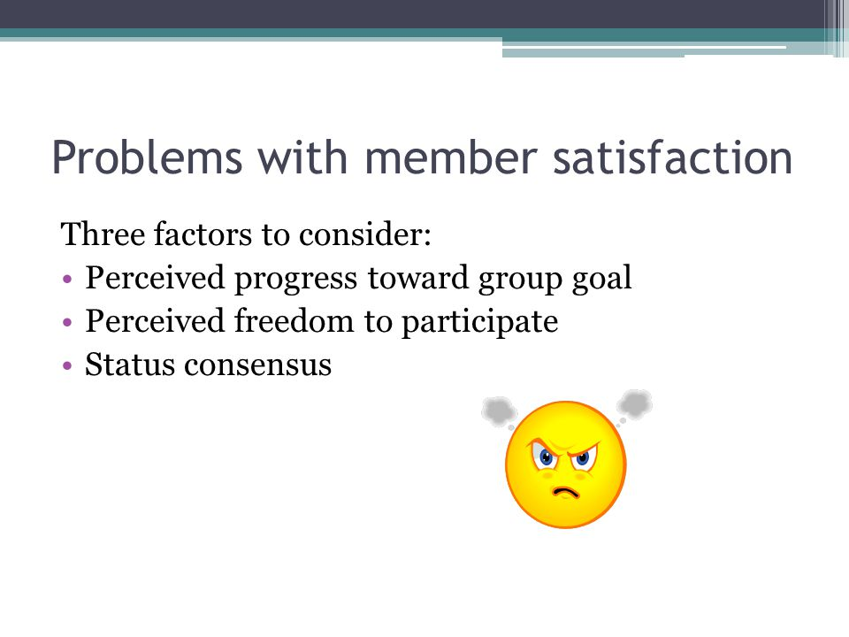 Problems with member satisfaction Three factors to consider: Perceived progress toward group goal Perceived freedom to participate Status consensus