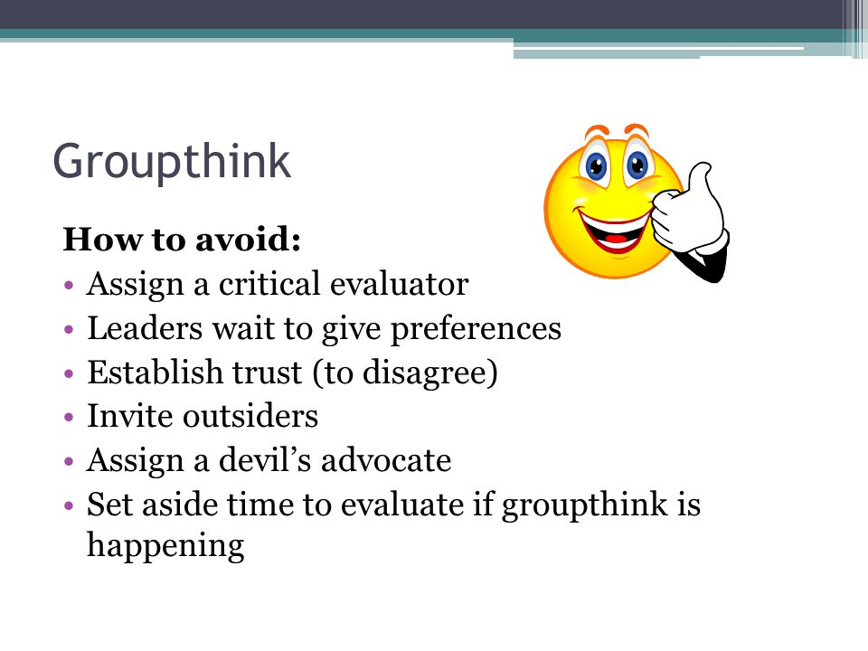 Groupthink How to avoid: Assign a critical evaluator Leaders wait to give preferences Establish trust (to disagree) Invite outsiders Assign a devil's advocate Set aside time to evaluate if groupthink is happening