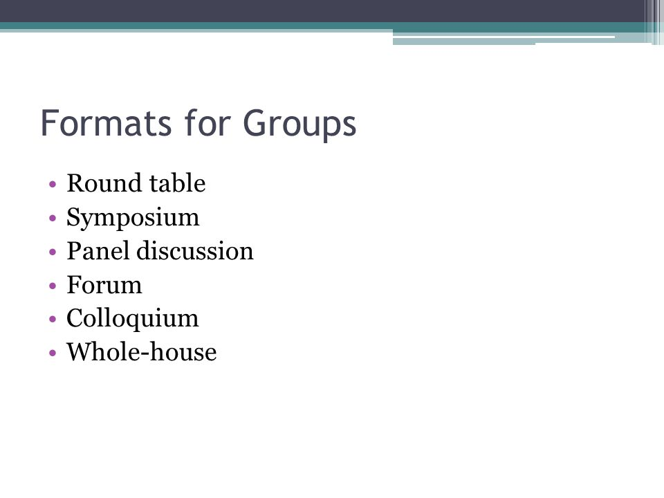 Formats for Groups Round table Symposium Panel discussion Forum Colloquium Whole-house