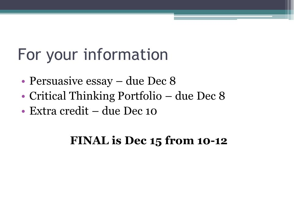 For your information Persuasive essay – due Dec 8 Critical Thinking Portfolio – due Dec 8 Extra credit – due Dec 10 FINAL is Dec 15 from 10-12