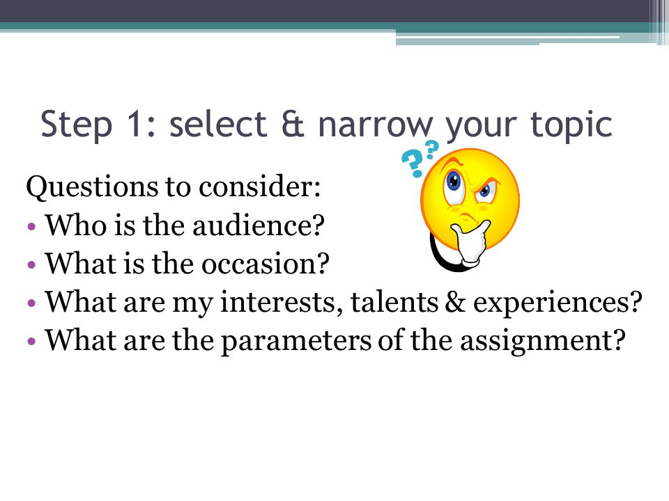 Step 1: select & narrow your topic Questions to consider: Who is the audience.
