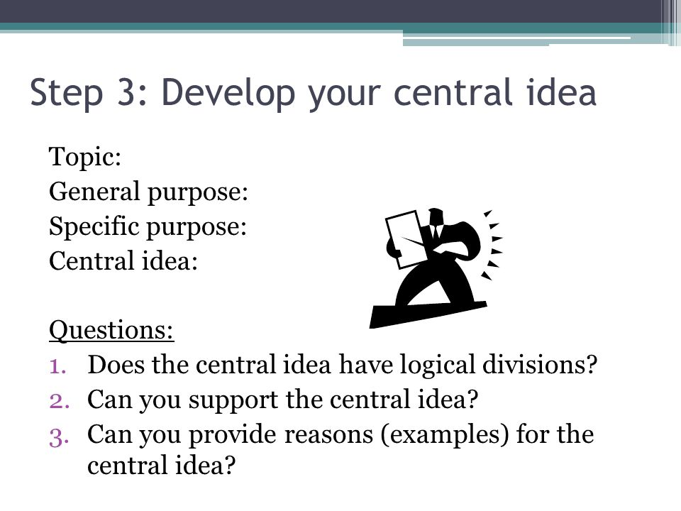 Step 3: Develop your central idea Topic: General purpose: Specific purpose: Central idea: Questions: 1.Does the central idea have logical divisions.