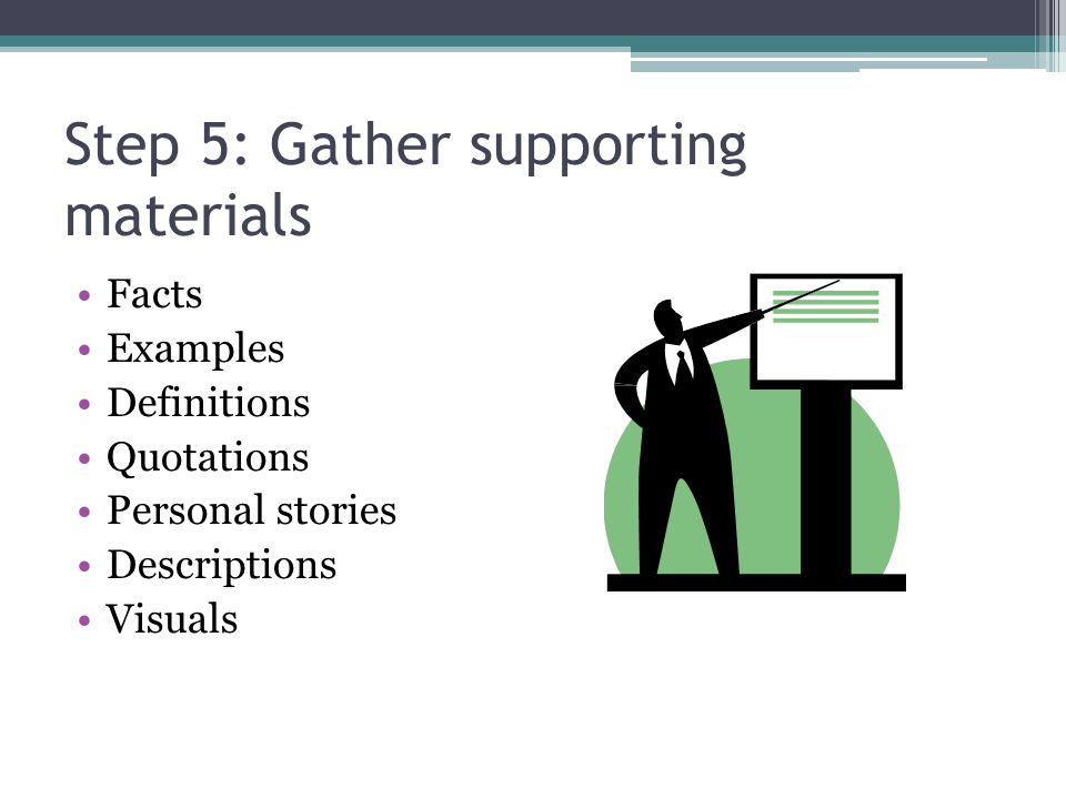 Step 5: Gather supporting materials Facts Examples Definitions Quotations Personal stories Descriptions Visuals