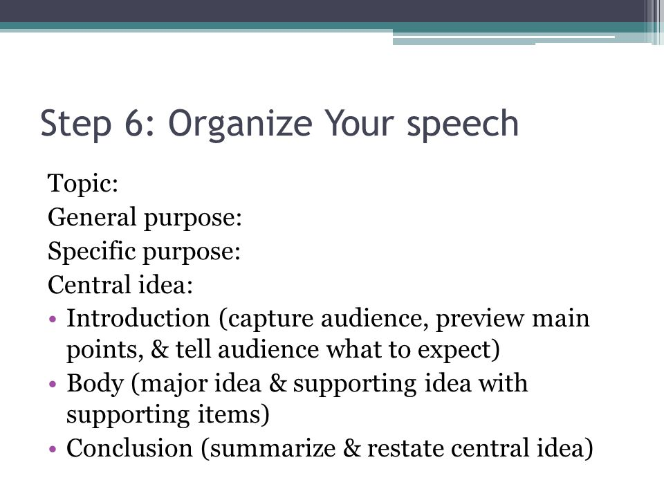 Step 6: Organize Your speech Topic: General purpose: Specific purpose: Central idea: Introduction (capture audience, preview main points, & tell audience what to expect) Body (major idea & supporting idea with supporting items) Conclusion (summarize & restate central idea)