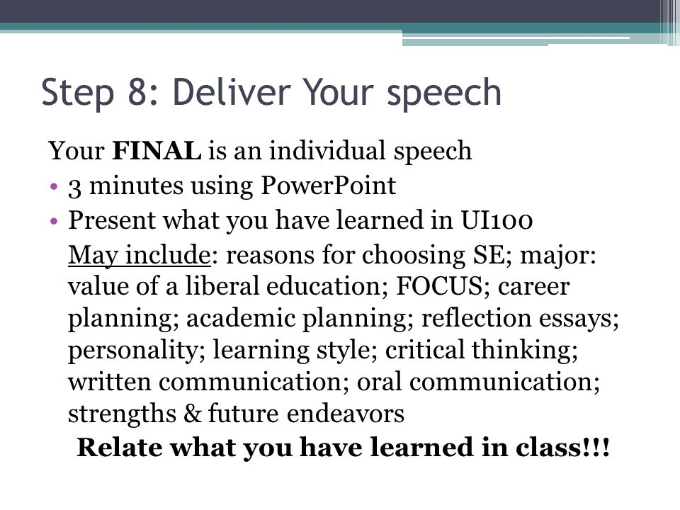 Step 8: Deliver Your speech Your FINAL is an individual speech 3 minutes using PowerPoint Present what you have learned in UI100 May include: reasons for choosing SE; major: value of a liberal education; FOCUS; career planning; academic planning; reflection essays; personality; learning style; critical thinking; written communication; oral communication; strengths & future endeavors Relate what you have learned in class!!!