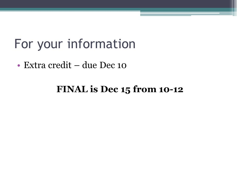 For your information Extra credit – due Dec 10 FINAL is Dec 15 from 10-12