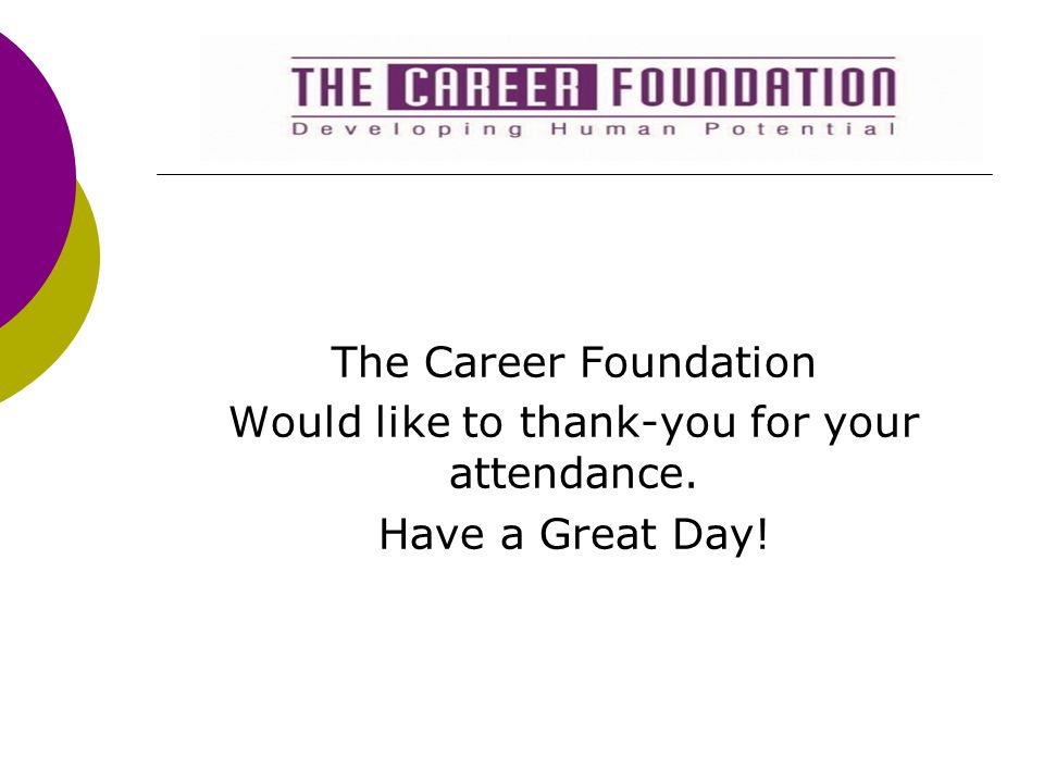 The Career Foundation Would like to thank-you for your attendance. Have a Great Day!