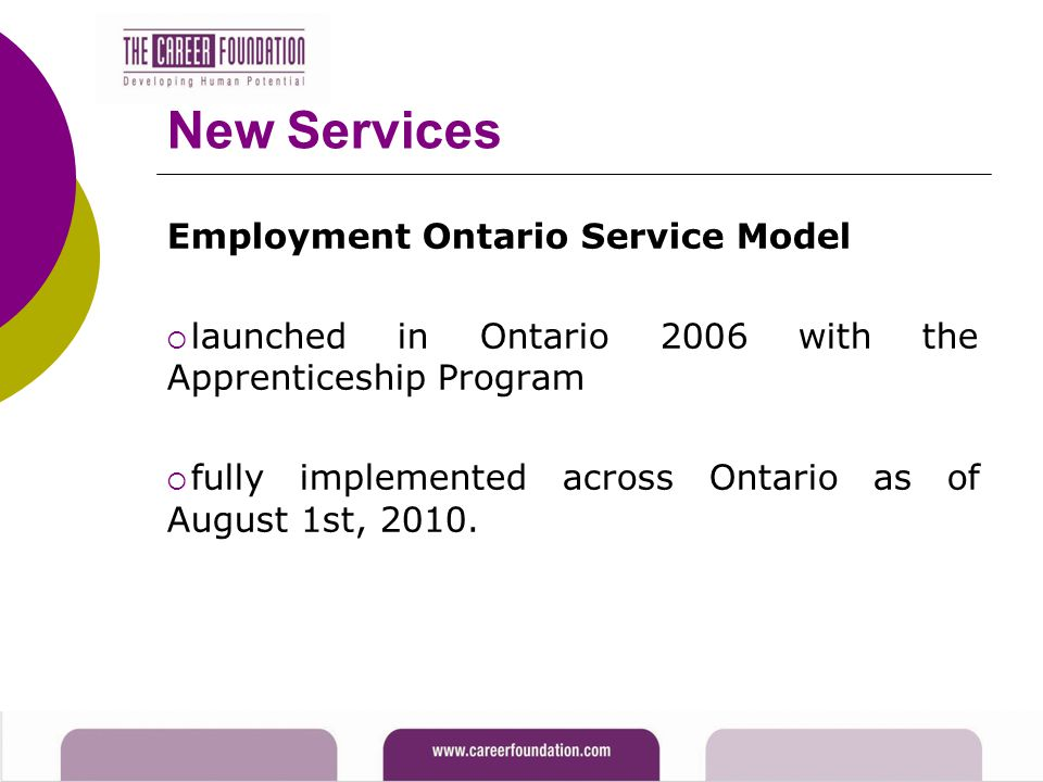 New Services Employment Ontario Service Model  launched in Ontario 2006 with the Apprenticeship Program  fully implemented across Ontario as of August 1st, 2010.