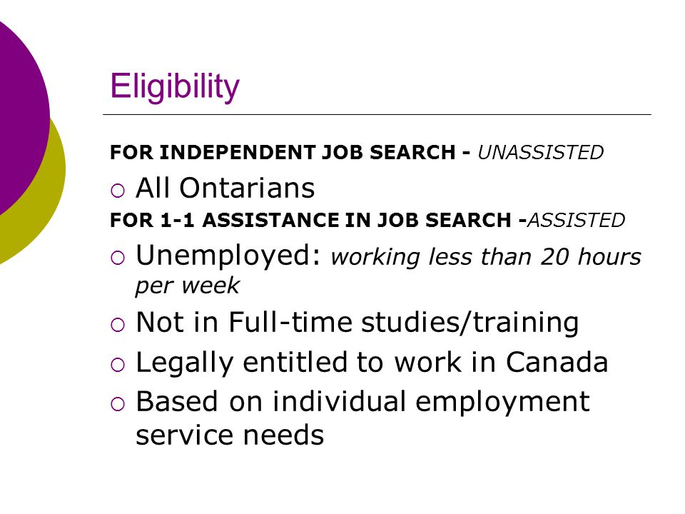 Eligibility FOR INDEPENDENT JOB SEARCH - UNASSISTED  All Ontarians FOR 1-1 ASSISTANCE IN JOB SEARCH -ASSISTED  Unemployed: working less than 20 hours per week  Not in Full-time studies/training  Legally entitled to work in Canada  Based on individual employment service needs