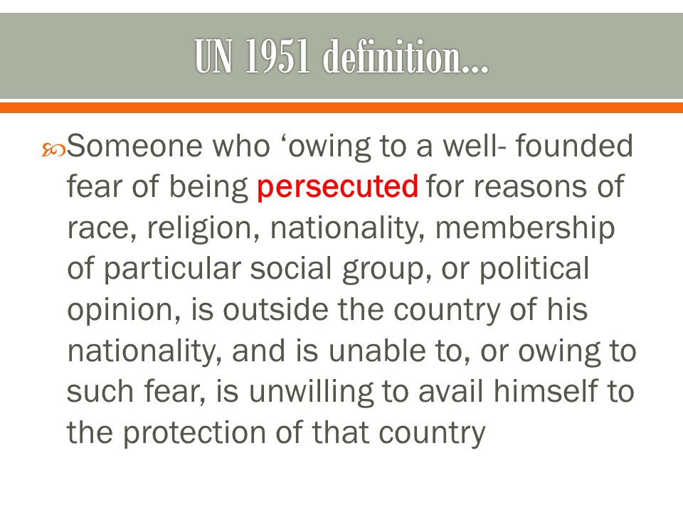  Someone who 'owing to a well- founded fear of being persecuted for reasons of race, religion, nationality, membership of particular social group, or political opinion, is outside the country of his nationality, and is unable to, or owing to such fear, is unwilling to avail himself to the protection of that country
