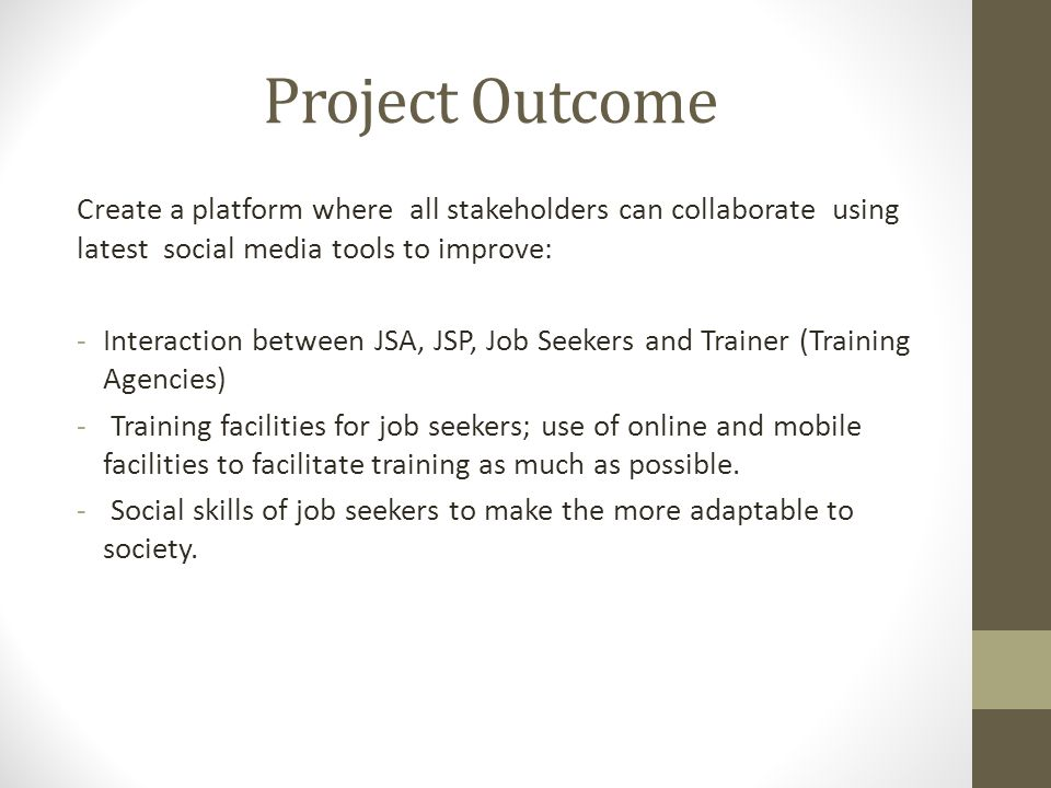 Create a platform where all stakeholders can collaborate using latest social media tools to improve: -Interaction between JSA, JSP, Job Seekers and Trainer (Training Agencies) - Training facilities for job seekers; use of online and mobile facilities to facilitate training as much as possible.