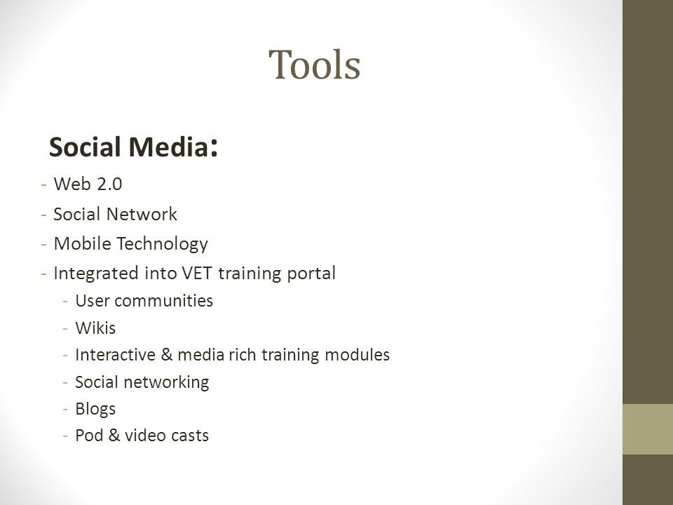 Social Media : -Web 2.0 -Social Network -Mobile Technology -Integrated into VET training portal -User communities -Wikis -Interactive & media rich training modules -Social networking -Blogs -Pod & video casts