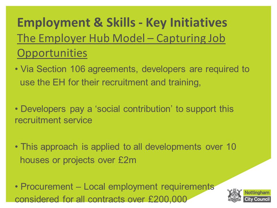Employment & Skills - Key Initiatives The Employer Hub Model – Capturing Job Opportunities Via Section 106 agreements, developers are required to use the EH for their recruitment and training, Developers pay a 'social contribution' to support this recruitment service This approach is applied to all developments over 10 houses or projects over £2m Procurement – Local employment requirements considered for all contracts over £200,000