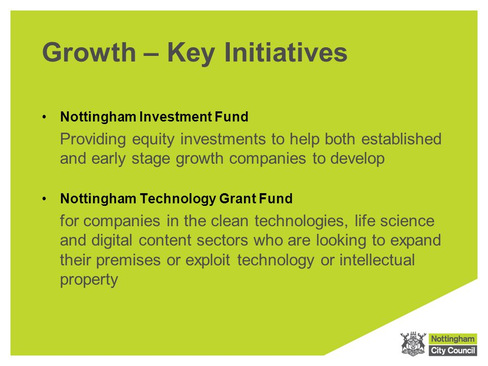 Growth – Key Initiatives Nottingham Investment Fund Providing equity investments to help both established and early stage growth companies to develop Nottingham Technology Grant Fund for companies in the clean technologies, life science and digital content sectors who are looking to expand their premises or exploit technology or intellectual property