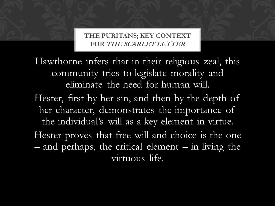 THE PURITANS; KEY CONTEXT FOR THE SCARLET LETTER Hawthorne infers that in their religious zeal, this community tries to legislate morality and eliminate the need for human will.