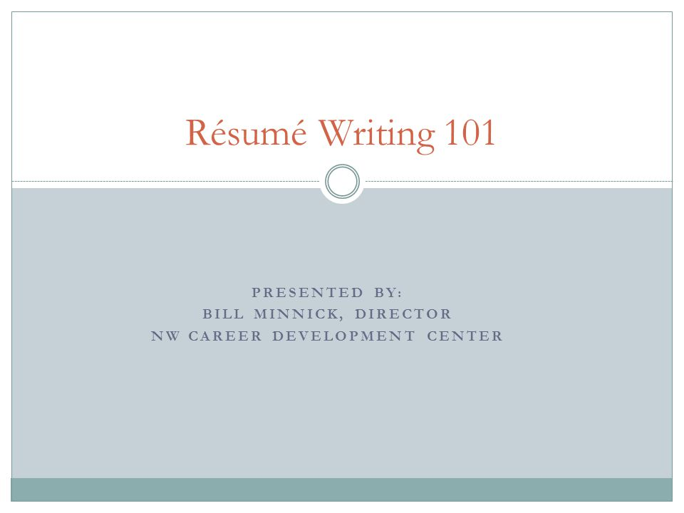 PRESENTED BY: BILL MINNICK, DIRECTOR NW CAREER DEVELOPMENT CENTER Résumé Writing 101