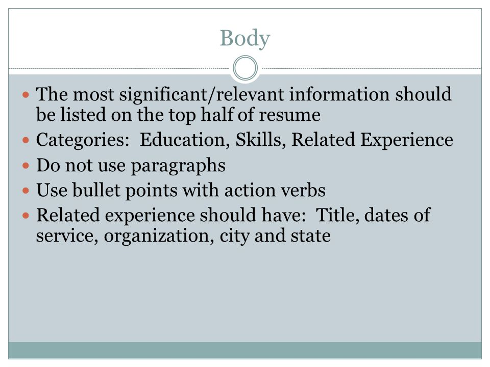 Body The most significant/relevant information should be listed on the top half of resume Categories: Education, Skills, Related Experience Do not use paragraphs Use bullet points with action verbs Related experience should have: Title, dates of service, organization, city and state