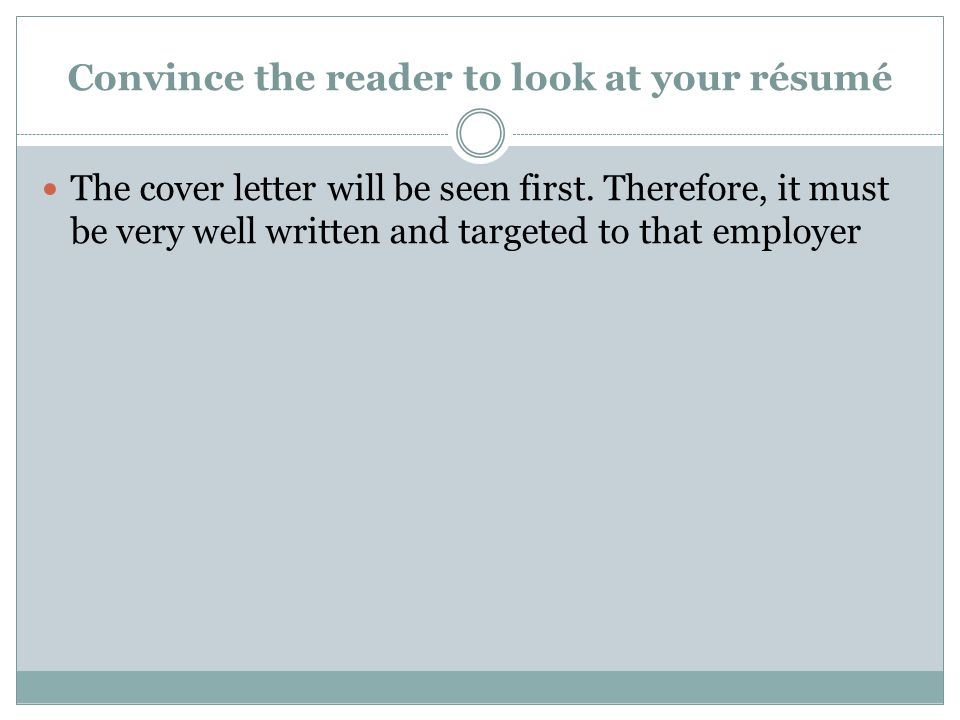 Convince the reader to look at your résumé The cover letter will be seen first.