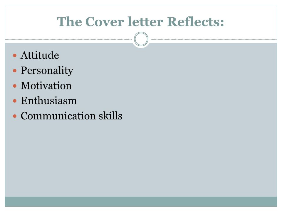 The Cover letter Reflects: Attitude Personality Motivation Enthusiasm Communication skills