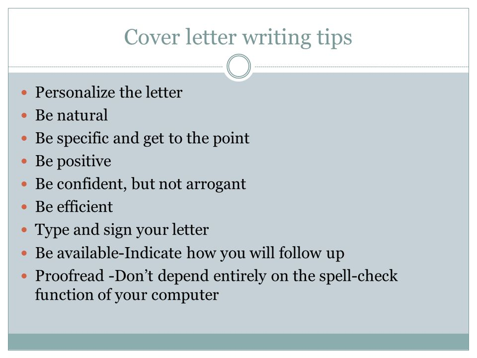 Cover letter writing tips Personalize the letter Be natural Be specific and get to the point Be positive Be confident, but not arrogant Be efficient Type and sign your letter Be available-Indicate how you will follow up Proofread -Don't depend entirely on the spell-check function of your computer
