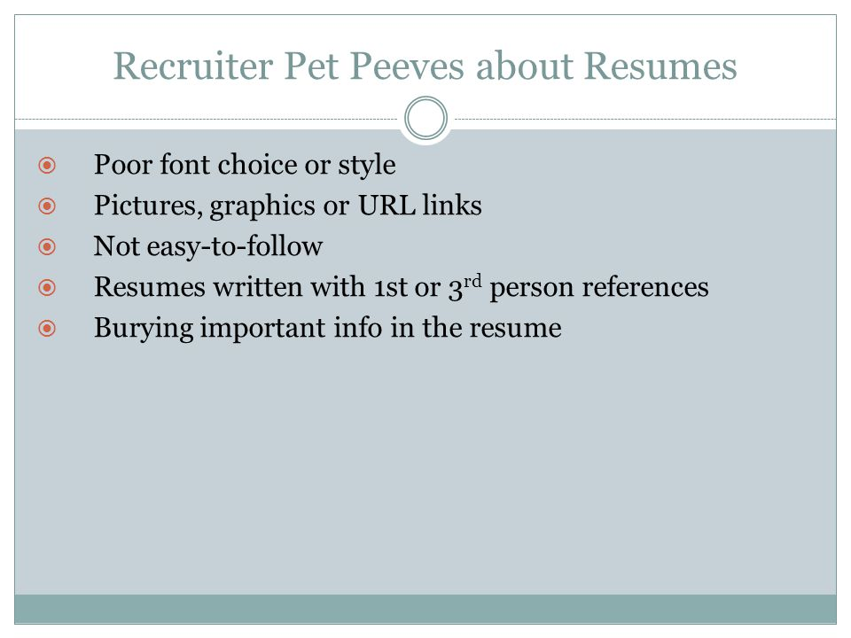 Recruiter Pet Peeves about Resumes  Poor font choice or style  Pictures, graphics or URL links  Not easy-to-follow  Resumes written with 1st or 3 rd person references  Burying important info in the resume