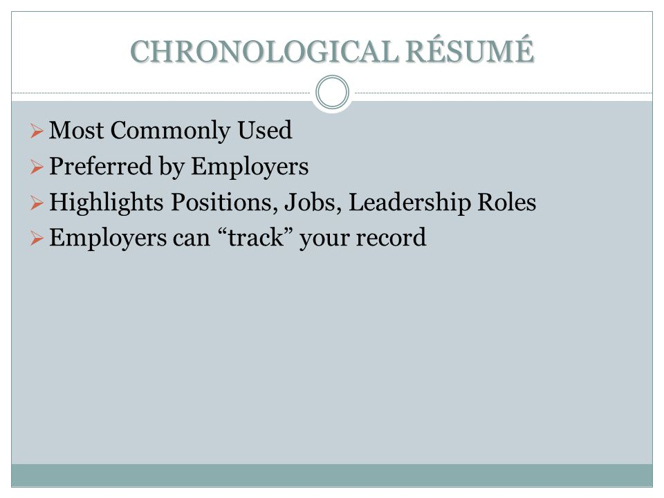 CHRONOLOGICAL RÉSUMÉ  Most Commonly Used  Preferred by Employers  Highlights Positions, Jobs, Leadership Roles  Employers can track your record
