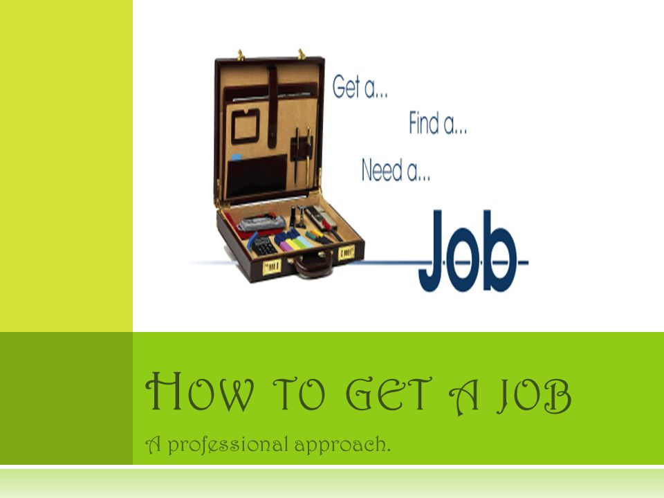 A professional approach. H OW TO GET A JOB
