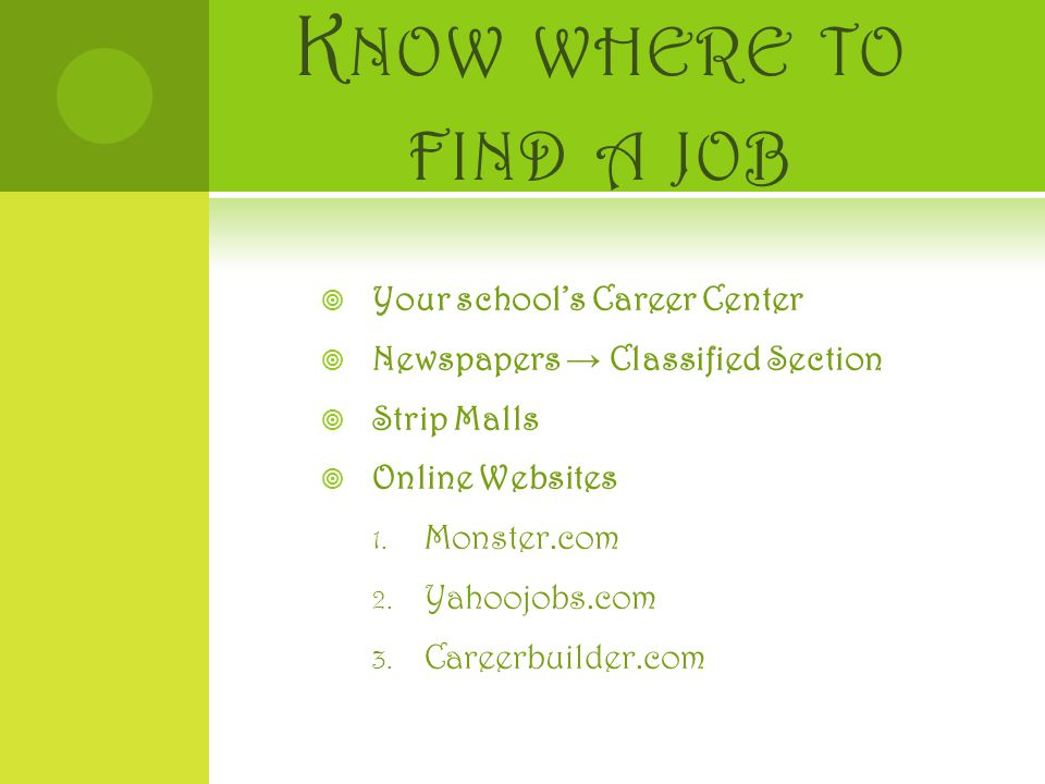 K NOW WHERE TO FIND A JOB  Your school's Career Center  Newspapers → Classified Section  Strip Malls  Online Websites 1.