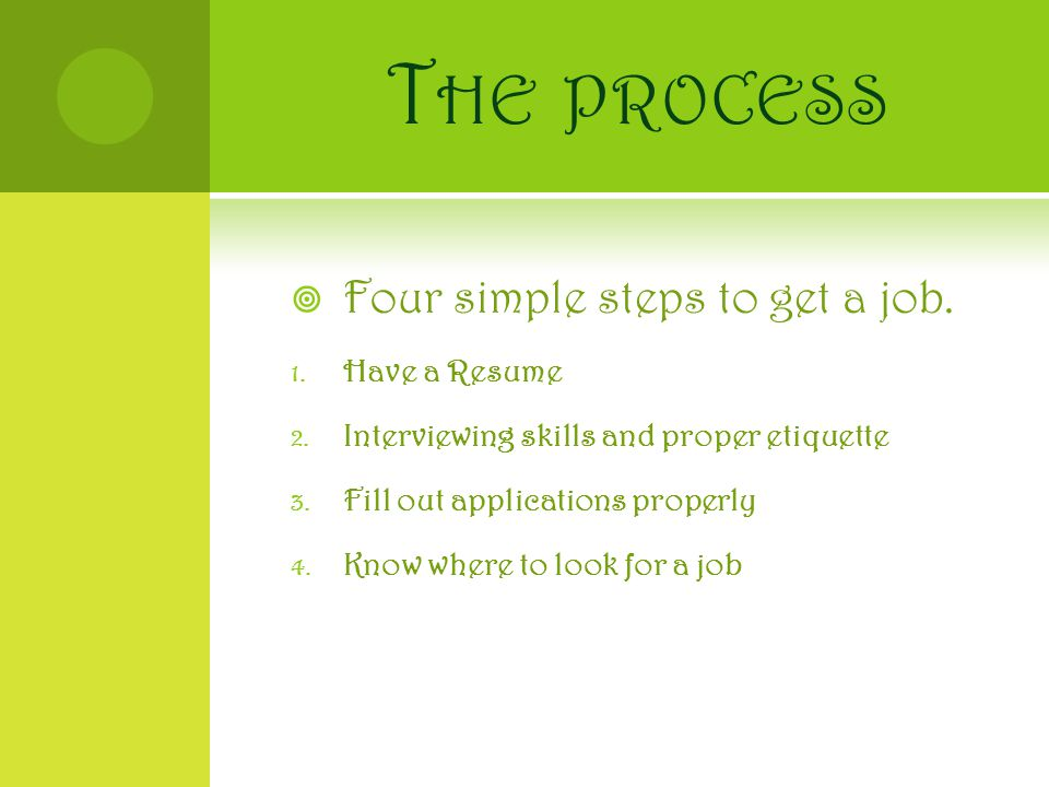 T HE PROCESS  Four simple steps to get a job. 1.