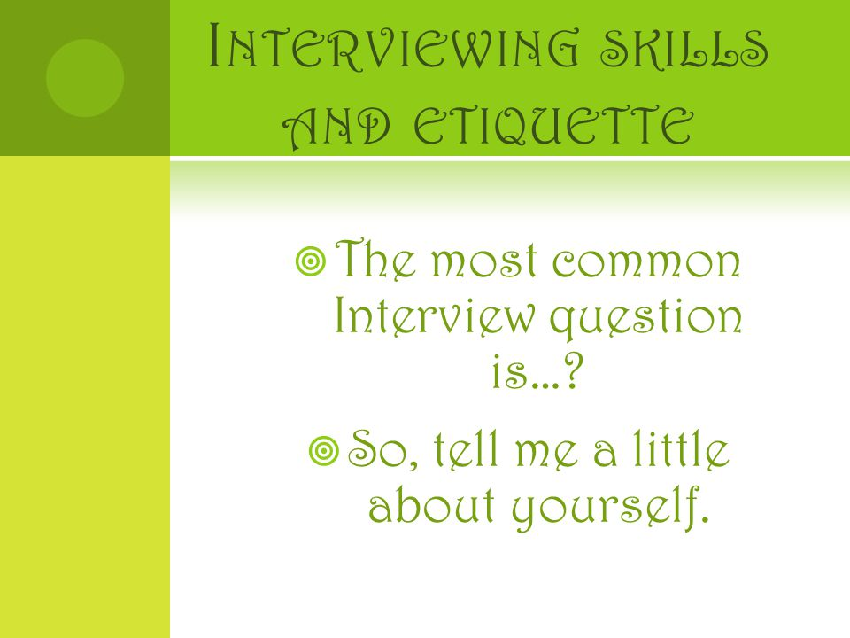 I NTERVIEWING SKILLS AND ETIQUETTE  The most common Interview question is….