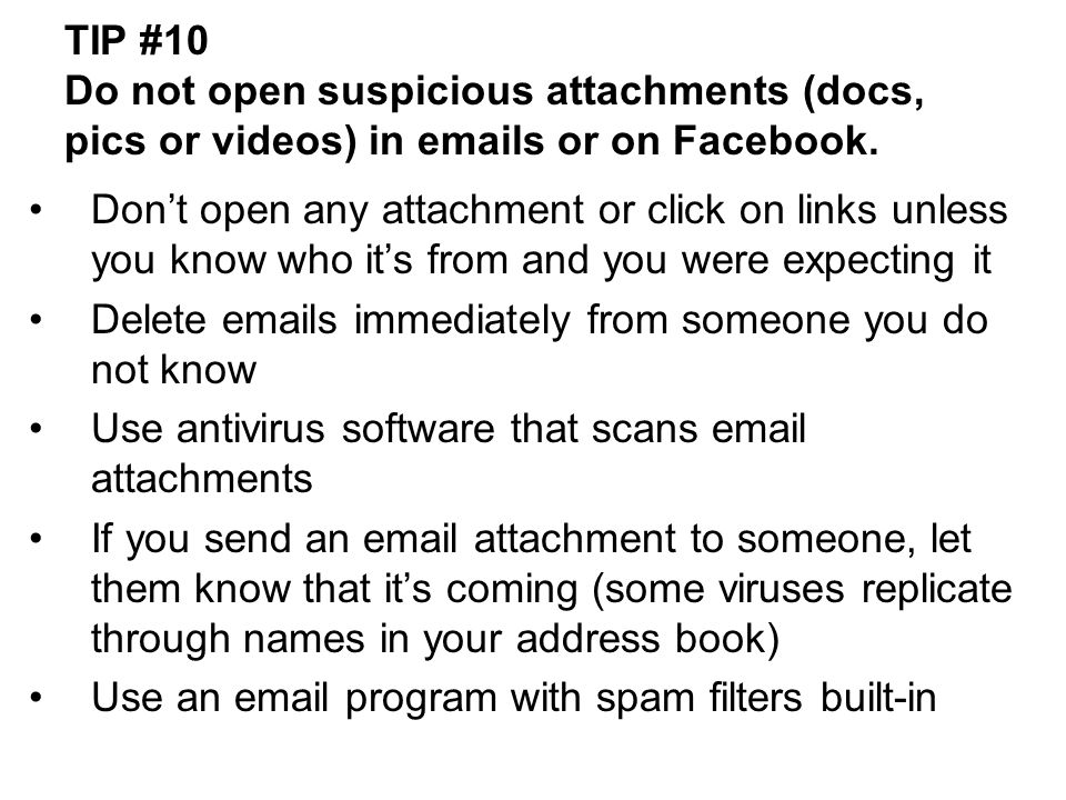 TIP #10 Do not open suspicious attachments (docs, pics or videos) in  s or on Facebook.