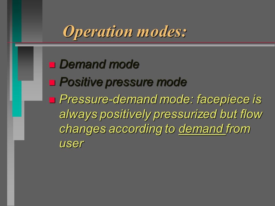 Operation modes: n Demand mode n Positive pressure mode: facepiece is constantly positively pressurized (compared to air outside the facepiece) by a constant flow n Pressure-demand mode