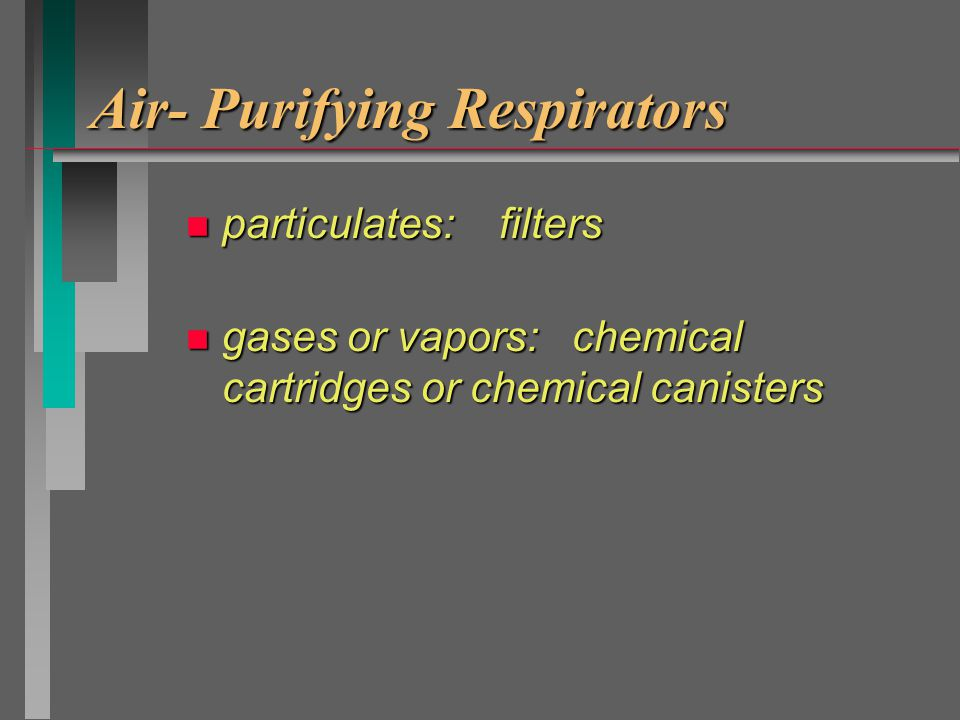 Air- Purifying Respirators n removes particulate, or n removes vapor & gas, or n combination of the above