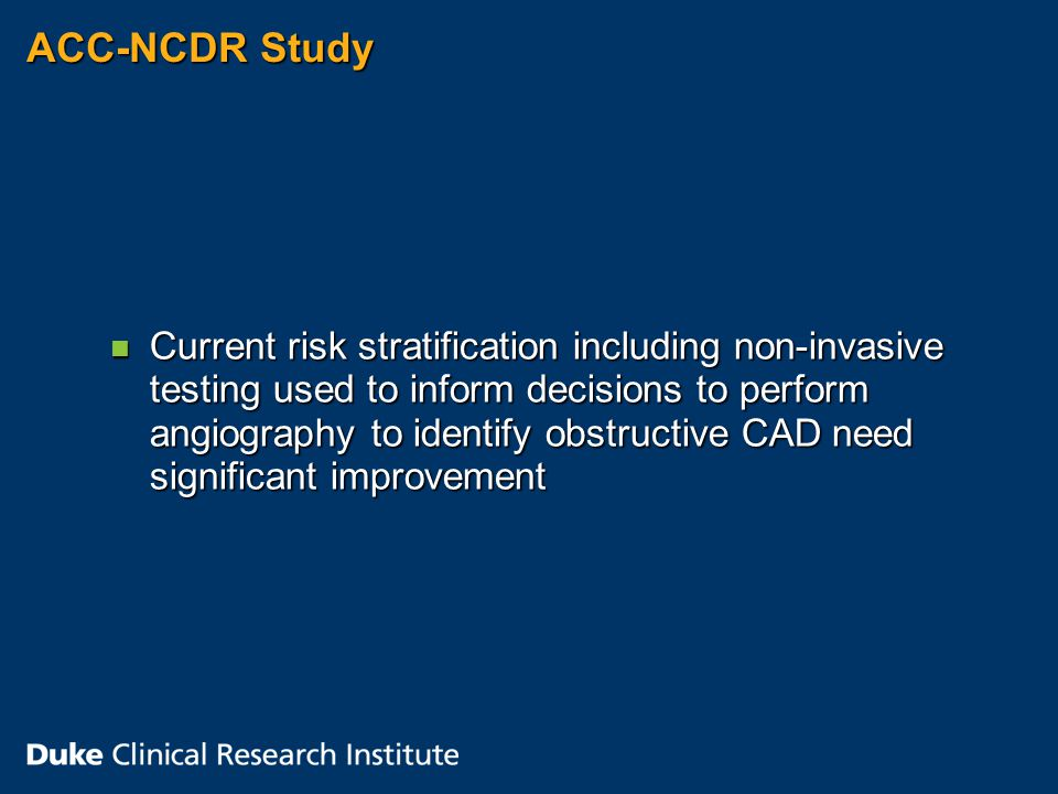 ACC-NCDR Study n Current risk stratification including non-invasive testing used to inform decisions to perform angiography to identify obstructive CAD need significant improvement