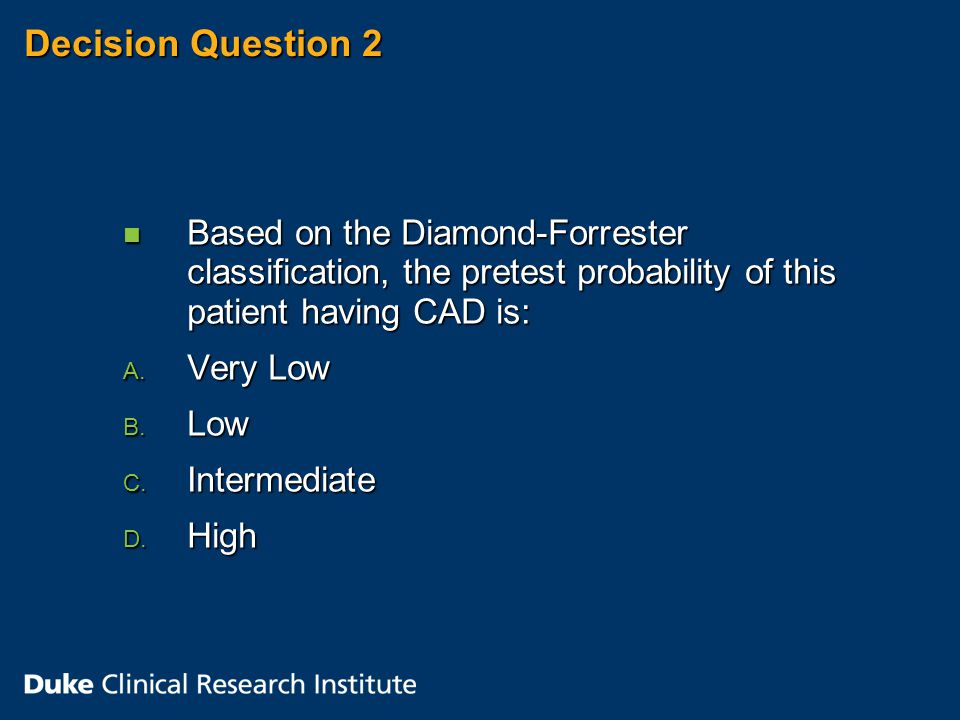 Decision Question 2 n Based on the Diamond-Forrester classification, the pretest probability of this patient having CAD is: A.