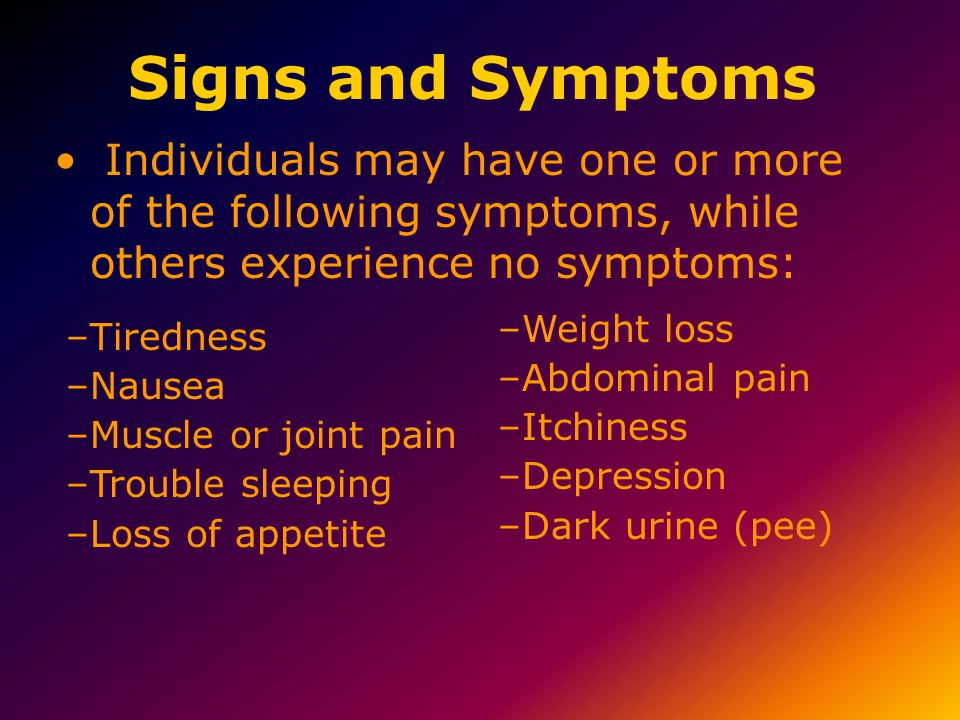 Signs and Symptoms Individuals may have one or more of the following symptoms, while others experience no symptoms: –Tiredness –Nausea –Muscle or joint pain –Trouble sleeping –Loss of appetite –Weight loss –Abdominal pain –Itchiness –Depression –Dark urine (pee)