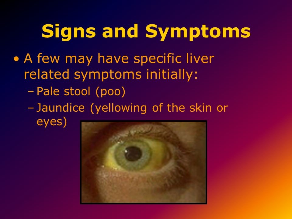 Signs and Symptoms A few may have specific liver related symptoms initially: –Pale stool (poo) –Jaundice (yellowing of the skin or eyes)