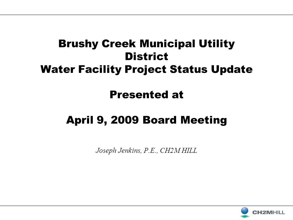 Brushy Creek Municipal Utility District Water Facility Project Status Update Presented at April 9, 2009 Board Meeting Joseph Jenkins, P.E., CH2M HILL
