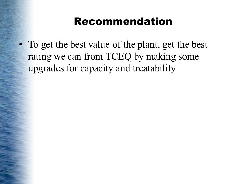 Recommendation To get the best value of the plant, get the best rating we can from TCEQ by making some upgrades for capacity and treatability