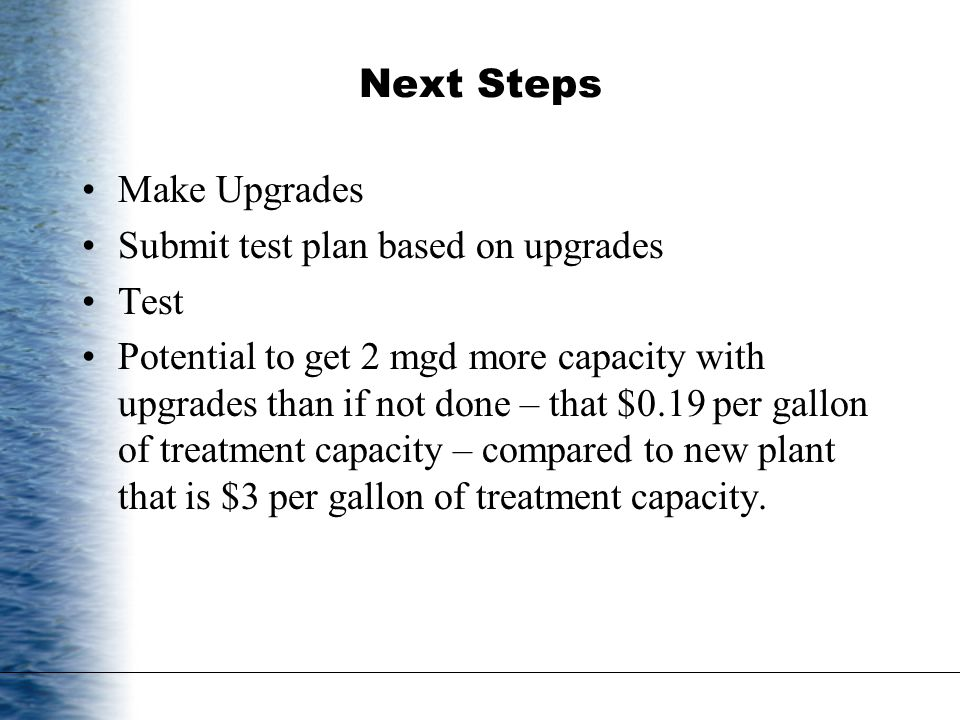 Next Steps Make Upgrades Submit test plan based on upgrades Test Potential to get 2 mgd more capacity with upgrades than if not done – that $0.19 per gallon of treatment capacity – compared to new plant that is $3 per gallon of treatment capacity.
