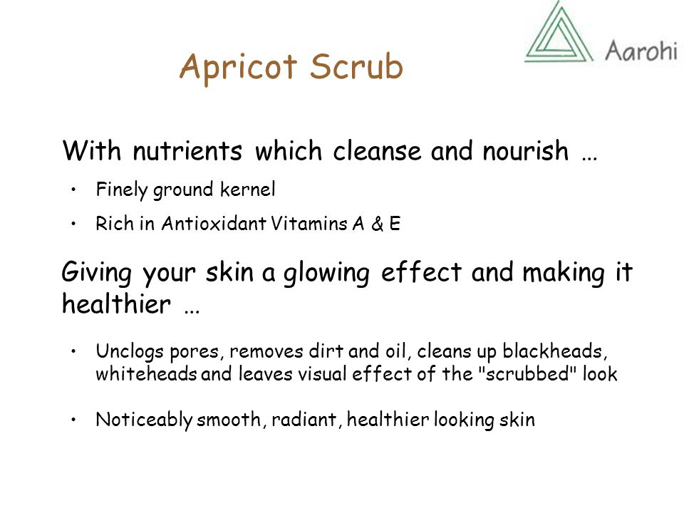 Apricot Scrub With nutrients which cleanse and nourish … Finely ground kernel Rich in Antioxidant Vitamins A & E Giving your skin a glowing effect and making it healthier … Unclogs pores, removes dirt and oil, cleans up blackheads, whiteheads and leaves visual effect of the scrubbed look Noticeably smooth, radiant, healthier looking skin
