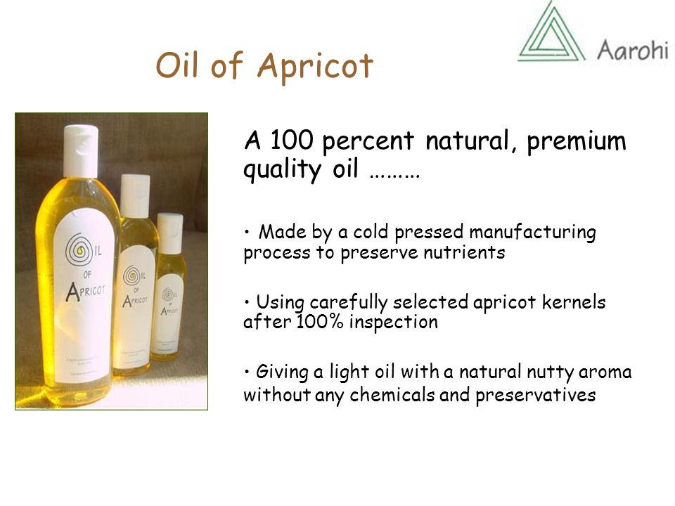 Oil of Apricot A 100 percent natural, premium quality oil ……… Made by a cold pressed manufacturing process to preserve nutrients Using carefully selected apricot kernels after 100% inspection Giving a light oil with a natural nutty aroma without any chemicals and preservatives