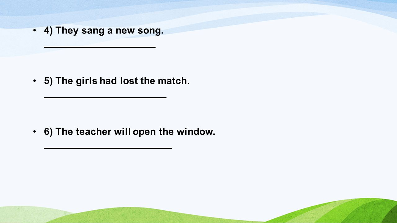 4) They sang a new song. ____________________ 5) The girls had lost the match.