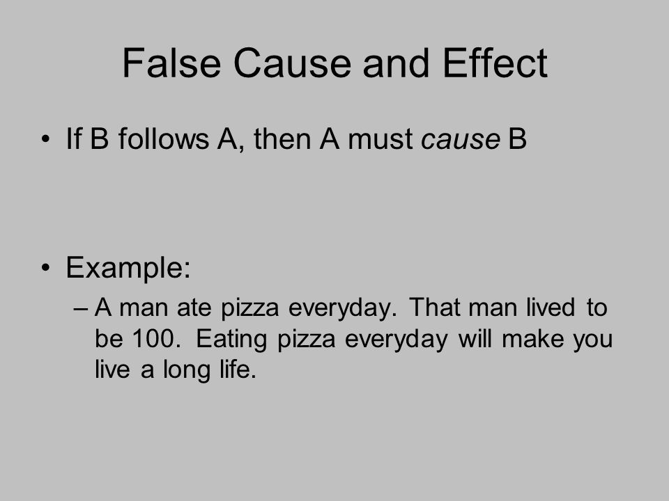 False Cause and Effect If B follows A, then A must cause B Example: –A man ate pizza everyday.